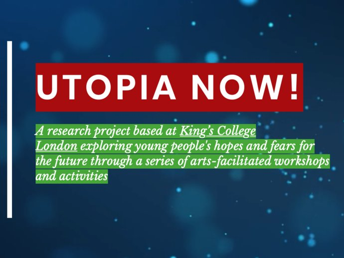 Utopia now logo, text below reading 'A research project based at King's College London exploring young people's hopes and fears for the future through a series of arts-facilitated workshops and activities'